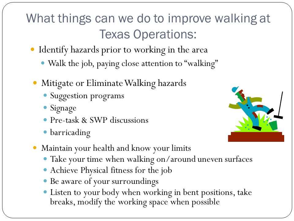What things can we do to improve walking at Texas Operations: Identify hazards prior to working in the area Walk the job, paying close attention to walking Mitigate or Eliminate Walking hazards Suggestion programs Signage Pre-task & SWP discussions barricading Maintain your health and know your limits Take your time when walking on/around uneven surfaces Achieve Physical fitness for the job Be aware of your surroundings Listen to your body when working in bent positions, take breaks, modify the working space when possible