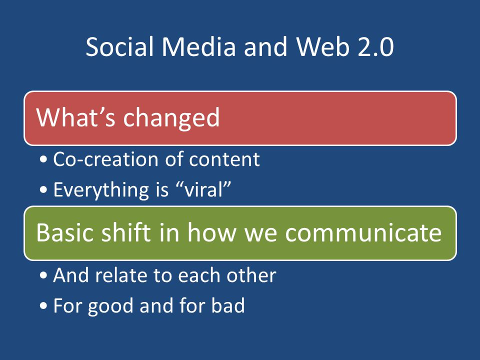 "Social Media and Web 2.0 What's changed Co-creation of content Everything is ""viral"" Basic shift in how we communicate And relate to each other For go"
