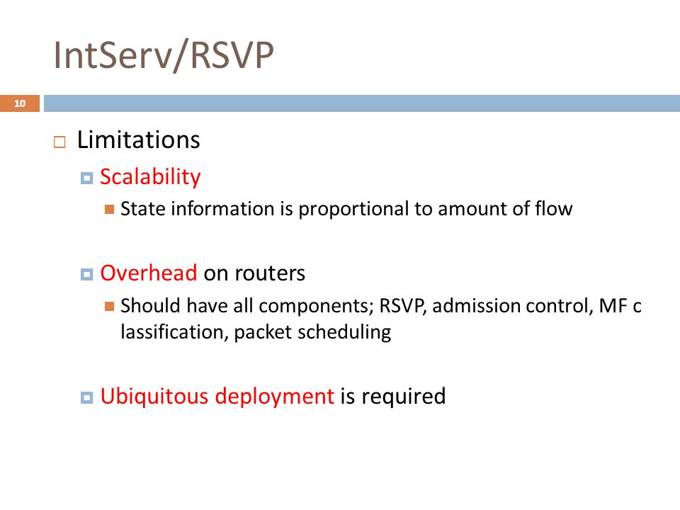 IntServ/RSVP  Limitations  Scalability State information is proportional to amount of flow  Overhead on routers Should have all components; RSVP, admission control, MF c lassification, packet scheduling  Ubiquitous deployment is required 10