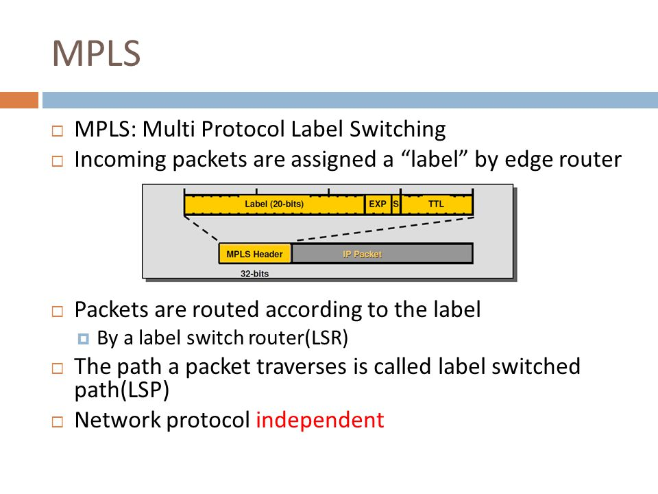 MPLS  MPLS: Multi Protocol Label Switching  Incoming packets are assigned a label by edge router  Packets are routed according to the label  By a label switch router(LSR)  The path a packet traverses is called label switched path(LSP)  Network protocol independent