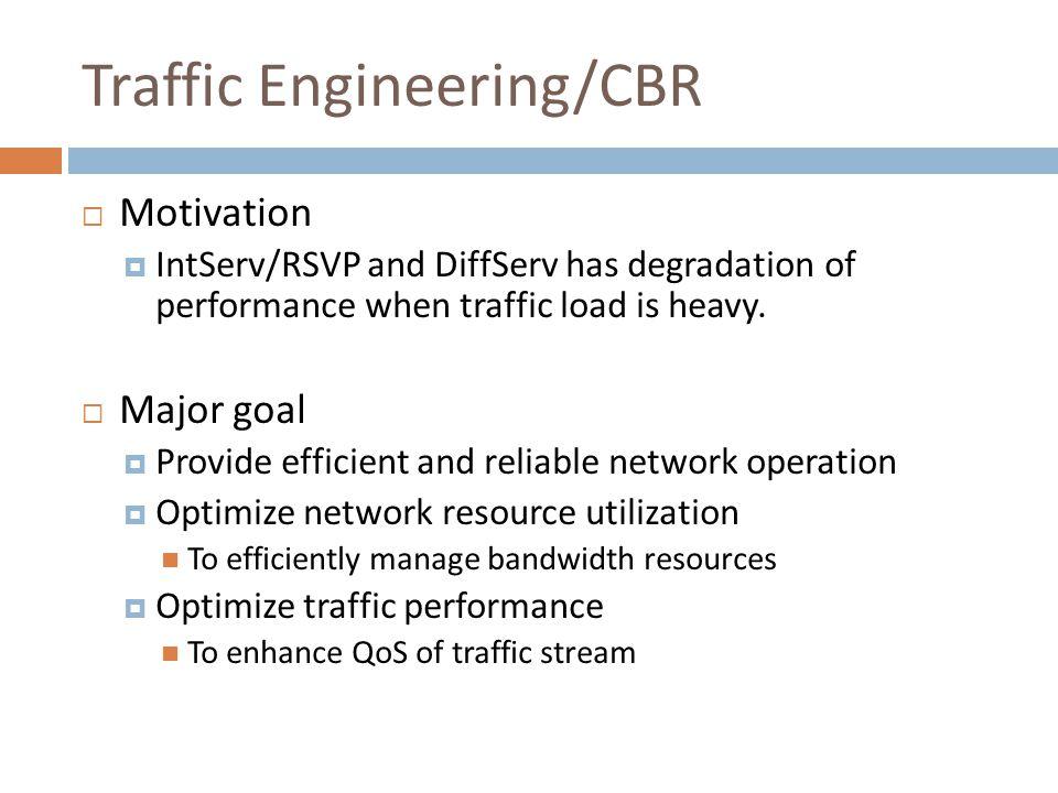 Traffic Engineering/CBR  Motivation  IntServ/RSVP and DiffServ has degradation of performance when traffic load is heavy.