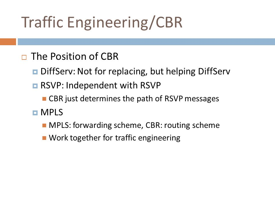 Traffic Engineering/CBR  The Position of CBR  DiffServ: Not for replacing, but helping DiffServ  RSVP: Independent with RSVP CBR just determines the path of RSVP messages  MPLS MPLS: forwarding scheme, CBR: routing scheme Work together for traffic engineering