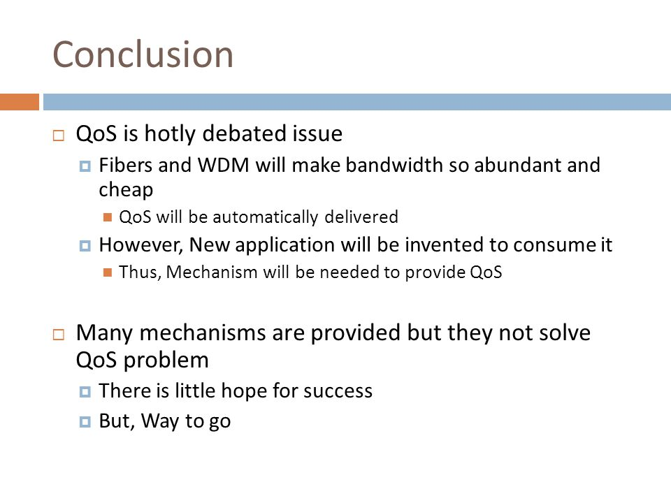 Conclusion  QoS is hotly debated issue  Fibers and WDM will make bandwidth so abundant and cheap QoS will be automatically delivered  However, New application will be invented to consume it Thus, Mechanism will be needed to provide QoS  Many mechanisms are provided but they not solve QoS problem  There is little hope for success  But, Way to go
