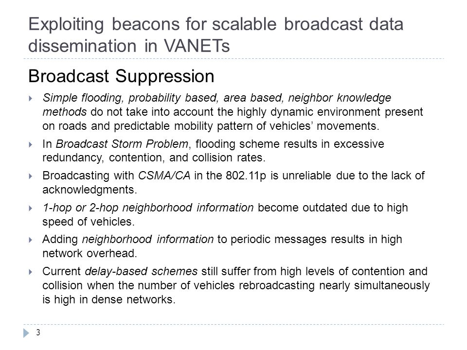 Exploiting beacons for scalable broadcast data dissemination in VANETs 3 Broadcast Suppression  Simple flooding, probability based, area based, neighbor knowledge methods do not take into account the highly dynamic environment present on roads and predictable mobility pattern of vehicles' movements.