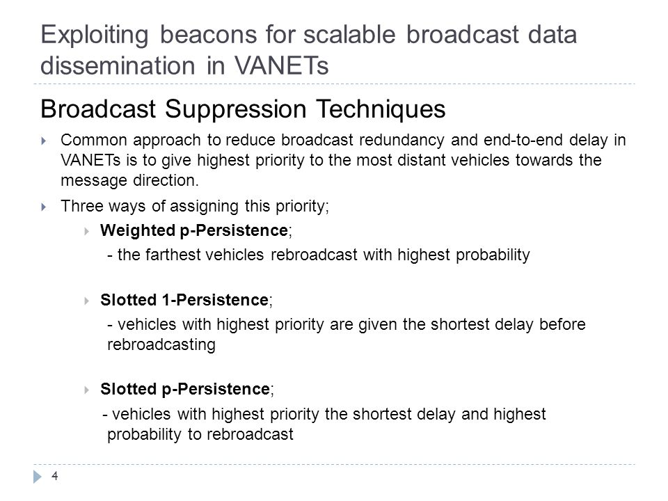 Exploiting beacons for scalable broadcast data dissemination in VANETs 4 Broadcast Suppression Techniques  Common approach to reduce broadcast redundancy and end-to-end delay in VANETs is to give highest priority to the most distant vehicles towards the message direction.