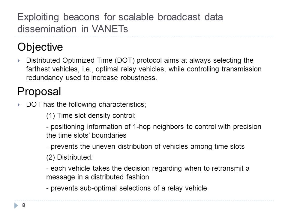 Exploiting beacons for scalable broadcast data dissemination in VANETs 8 Objective  Distributed Optimized Time (DOT) protocol aims at always selecting the farthest vehicles, i.e., optimal relay vehicles, while controlling transmission redundancy used to increase robustness.