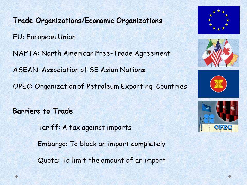 Trade Organizations/Economic Organizations EU: European Union NAFTA: North American Free-Trade Agreement ASEAN: Association of SE Asian Nations OPEC: