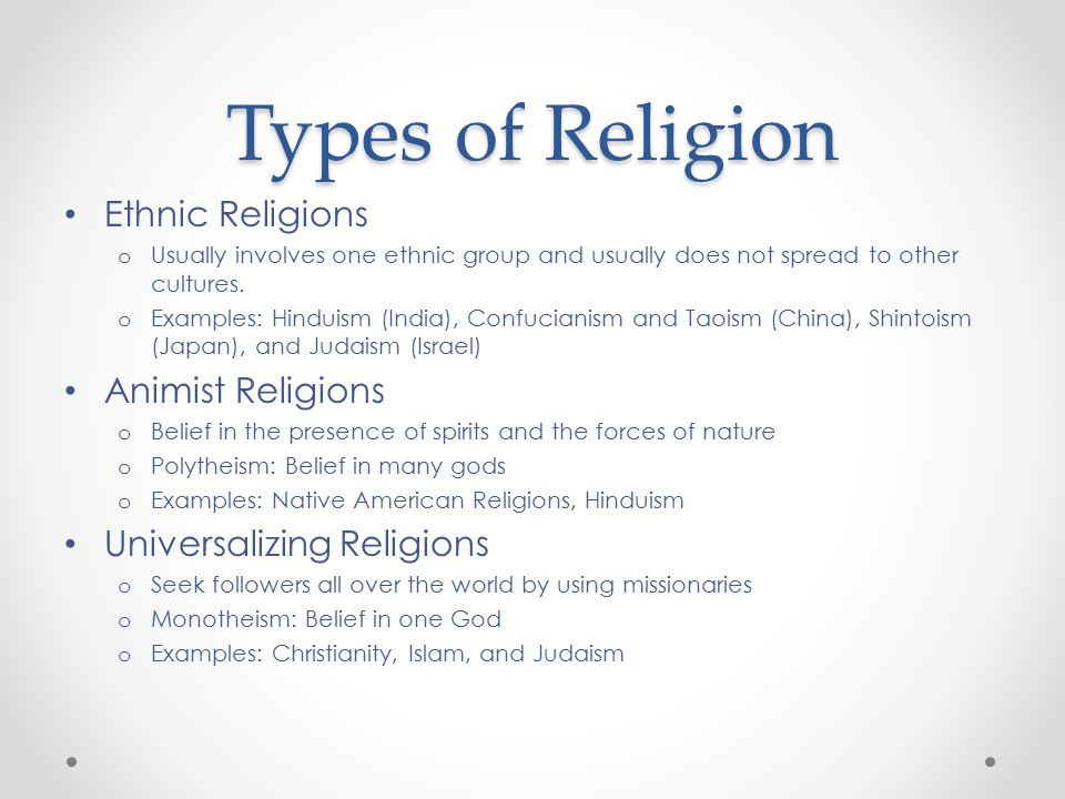 Types of Religion Ethnic Religions o Usually involves one ethnic group and usually does not spread to other cultures. o Examples: Hinduism (India), Co