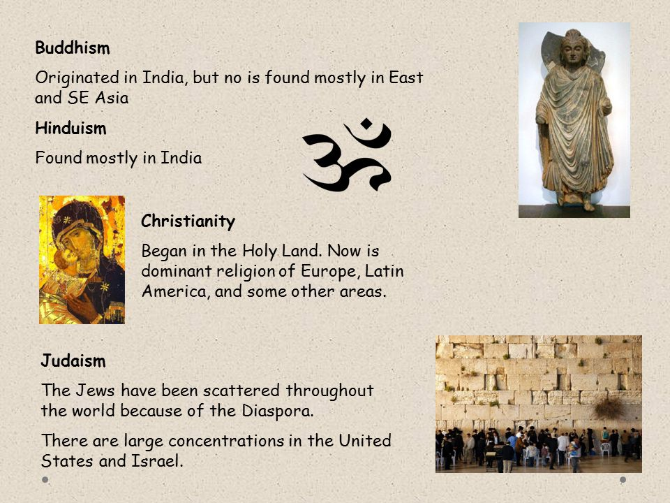 Buddhism Originated in India, but no is found mostly in East and SE Asia Hinduism Found mostly in India Christianity Began in the Holy Land. Now is do