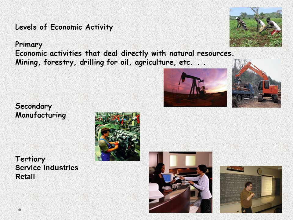 Levels of Economic Activity Primary Economic activities that deal directly with natural resources. Mining, forestry, drilling for oil, agriculture, et