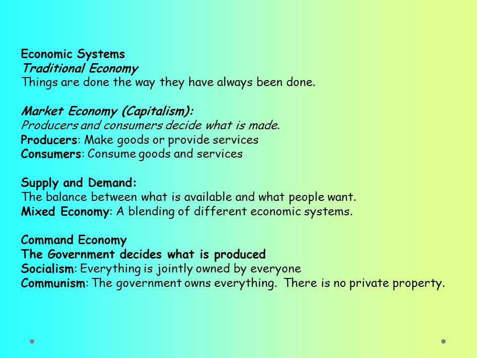 Economic Systems Traditional Economy Things are done the way they have always been done. Market Economy (Capitalism): Producers and consumers decide w