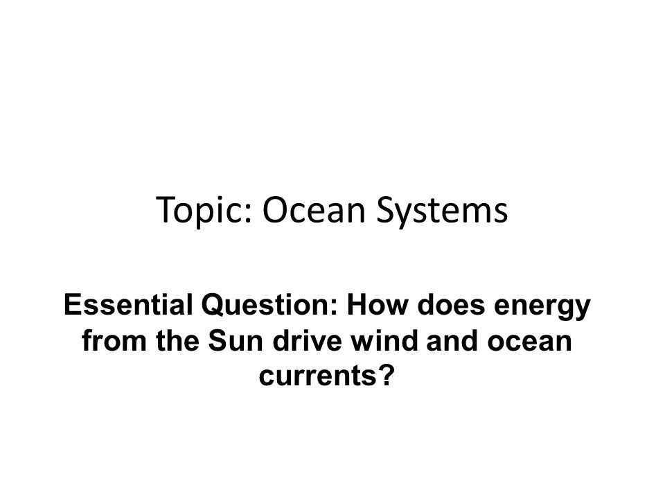 Topic: Ocean Systems Essential Question: How does energy from the Sun drive wind and ocean currents