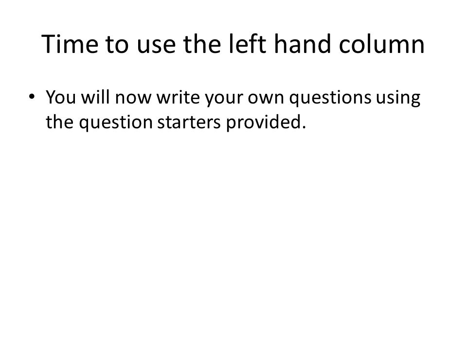 Time to use the left hand column You will now write your own questions using the question starters provided.