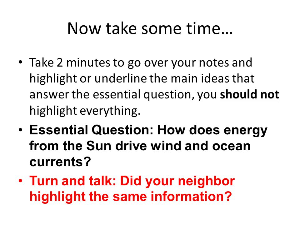 Now take some time… Take 2 minutes to go over your notes and highlight or underline the main ideas that answer the essential question, you should not highlight everything.