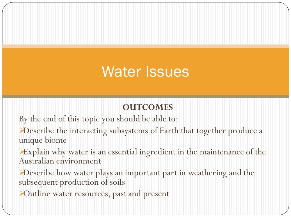 OUTCOMES By the end of this topic you should be able to:  Describe the interacting subsystems of Earth that together produce a unique biome  Explain why water is an essential ingredient in the maintenance of the Australian environment  Describe how water plays an important part in weathering and the subsequent production of soils  Outline water resources, past and present Water Issues