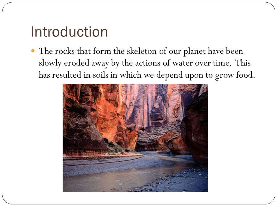 Introduction The rocks that form the skeleton of our planet have been slowly eroded away by the actions of water over time.
