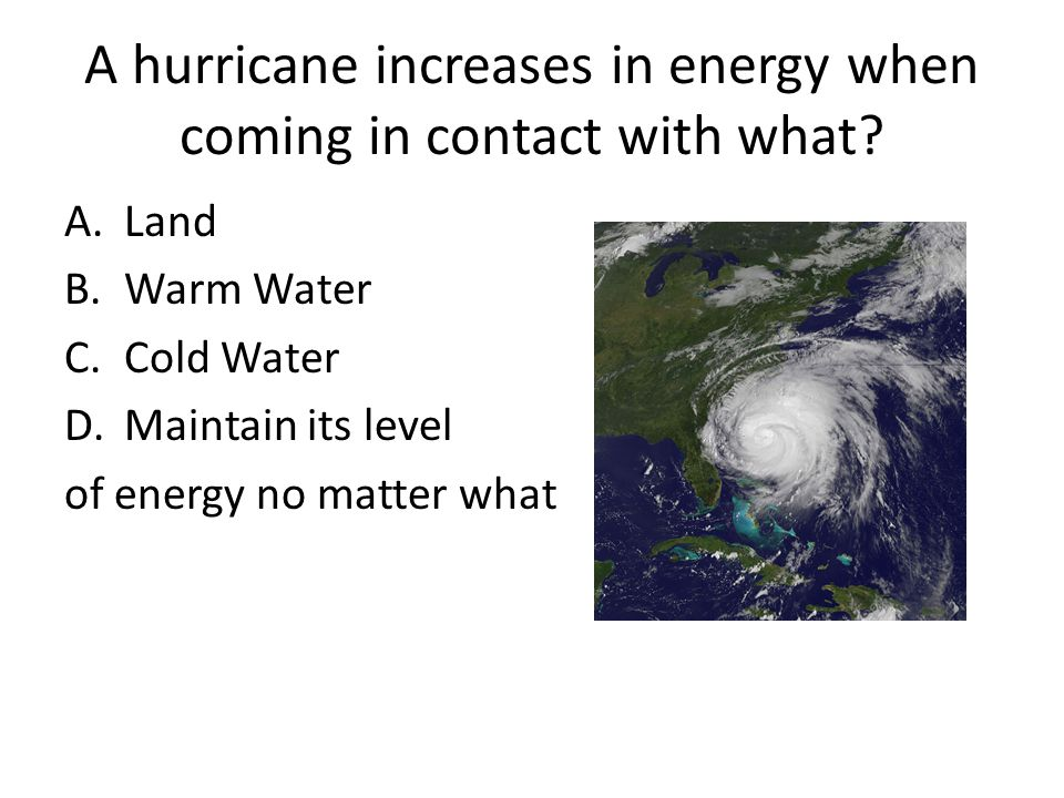 A hurricane increases in energy when coming in contact with what? A.Land B.Warm Water C.Cold Water D.Maintain its level of energy no matter what