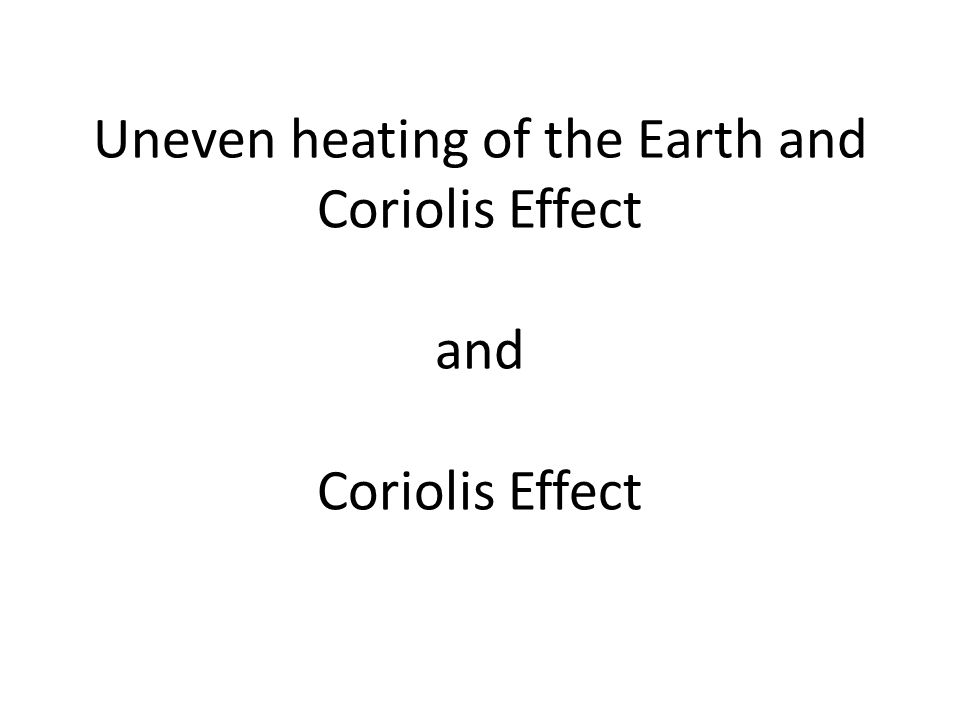 Uneven heating of the Earth and Coriolis Effect and Coriolis Effect