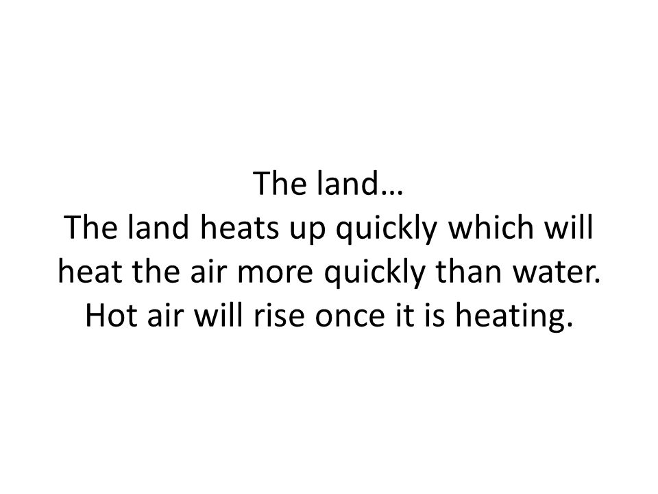 The land… The land heats up quickly which will heat the air more quickly than water. Hot air will rise once it is heating.