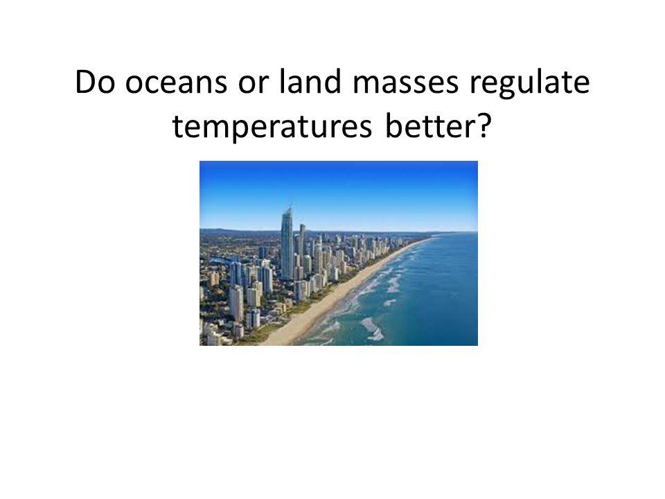 Do oceans or land masses regulate temperatures better?
