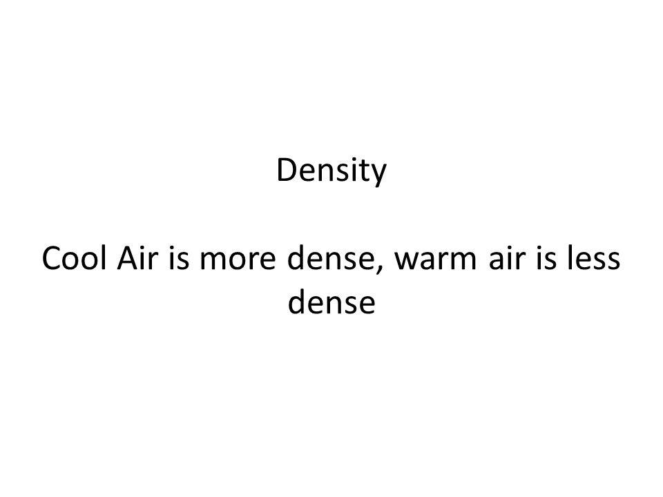 Density Cool Air is more dense, warm air is less dense