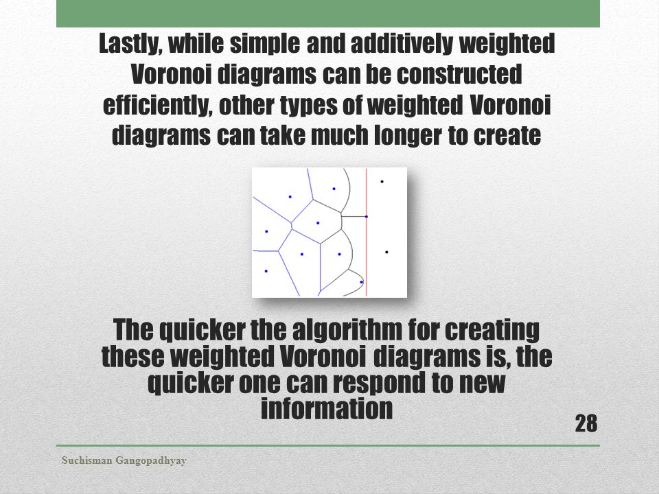 Lastly, while simple and additively weighted Voronoi diagrams can be constructed efficiently, other types of weighted Voronoi diagrams can take much l