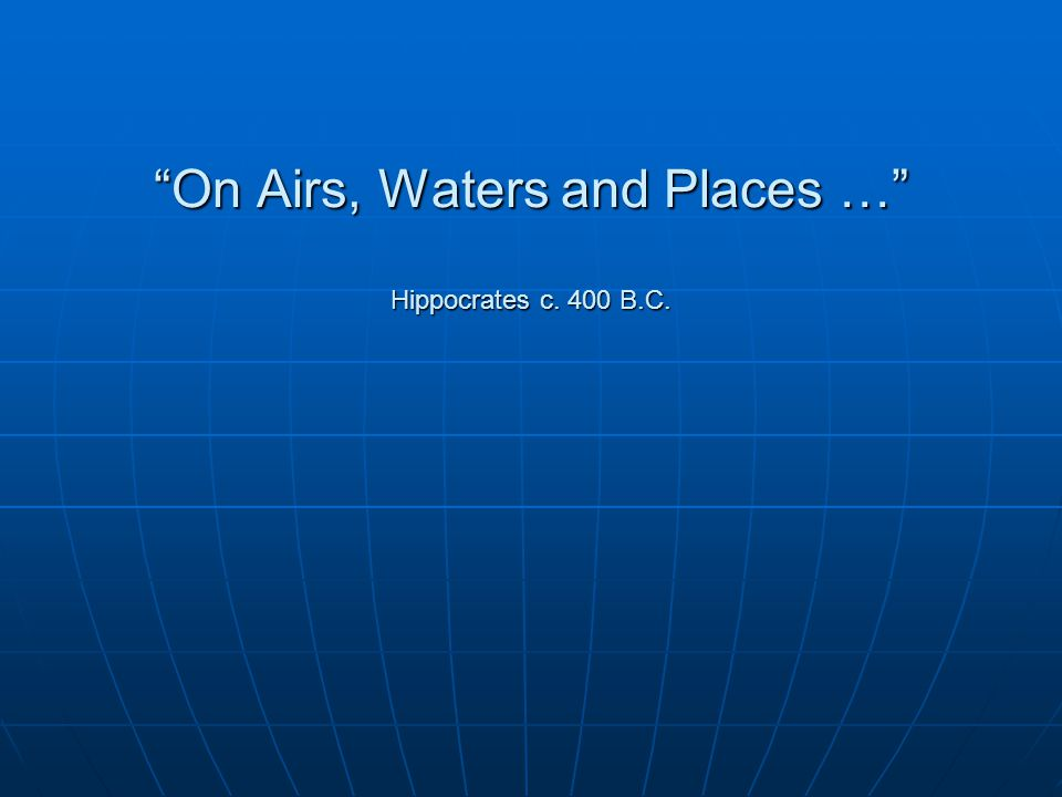 On Airs, Waters and Places … Hippocrates c. 400 B.C.