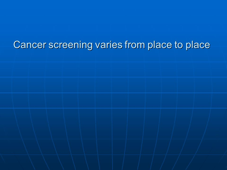 Cancer screening varies from place to place