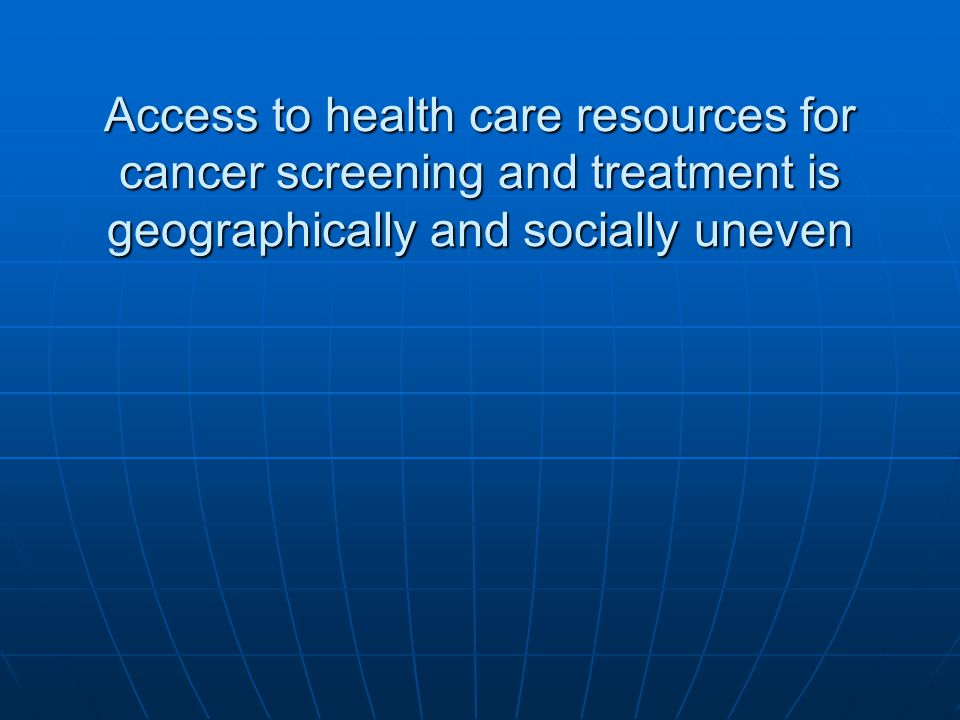 Access to health care resources for cancer screening and treatment is geographically and socially uneven
