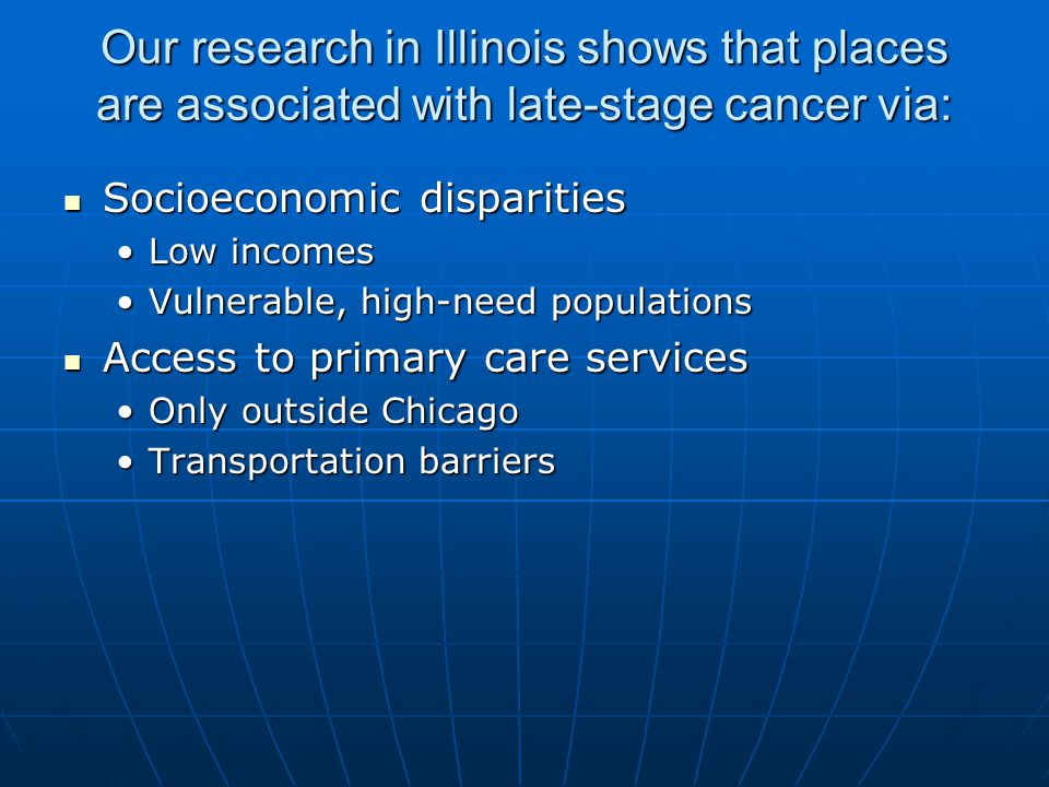 Our research in Illinois shows that places are associated with late-stage cancer via: Socioeconomic disparities Socioeconomic disparities Low incomesLow incomes Vulnerable, high-need populationsVulnerable, high-need populations Access to primary care services Access to primary care services Only outside ChicagoOnly outside Chicago Transportation barriersTransportation barriers