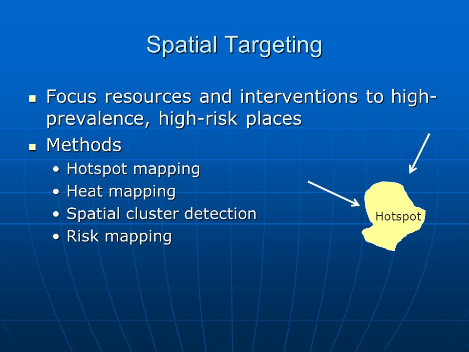 Spatial Targeting Focus resources and interventions to high- prevalence, high-risk places Focus resources and interventions to high- prevalence, high-risk places Methods Methods Hotspot mappingHotspot mapping Heat mappingHeat mapping Spatial cluster detectionSpatial cluster detection Risk mappingRisk mapping Hotspot