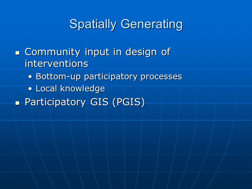 Spatially Generating Community input in design of interventions Community input in design of interventions Bottom-up participatory processesBottom-up participatory processes Local knowledgeLocal knowledge Participatory GIS (PGIS) Participatory GIS (PGIS)