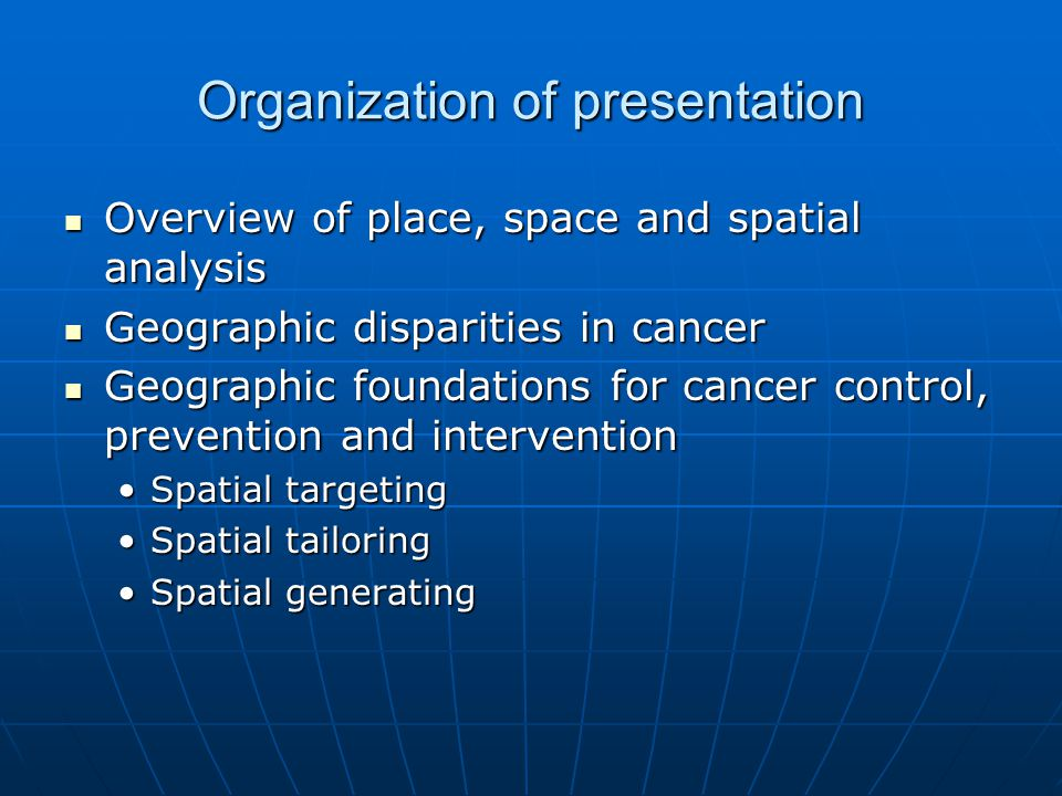 Organization of presentation Overview of place, space and spatial analysis Overview of place, space and spatial analysis Geographic disparities in cancer Geographic disparities in cancer Geographic foundations for cancer control, prevention and intervention Geographic foundations for cancer control, prevention and intervention Spatial targetingSpatial targeting Spatial tailoringSpatial tailoring Spatial generatingSpatial generating