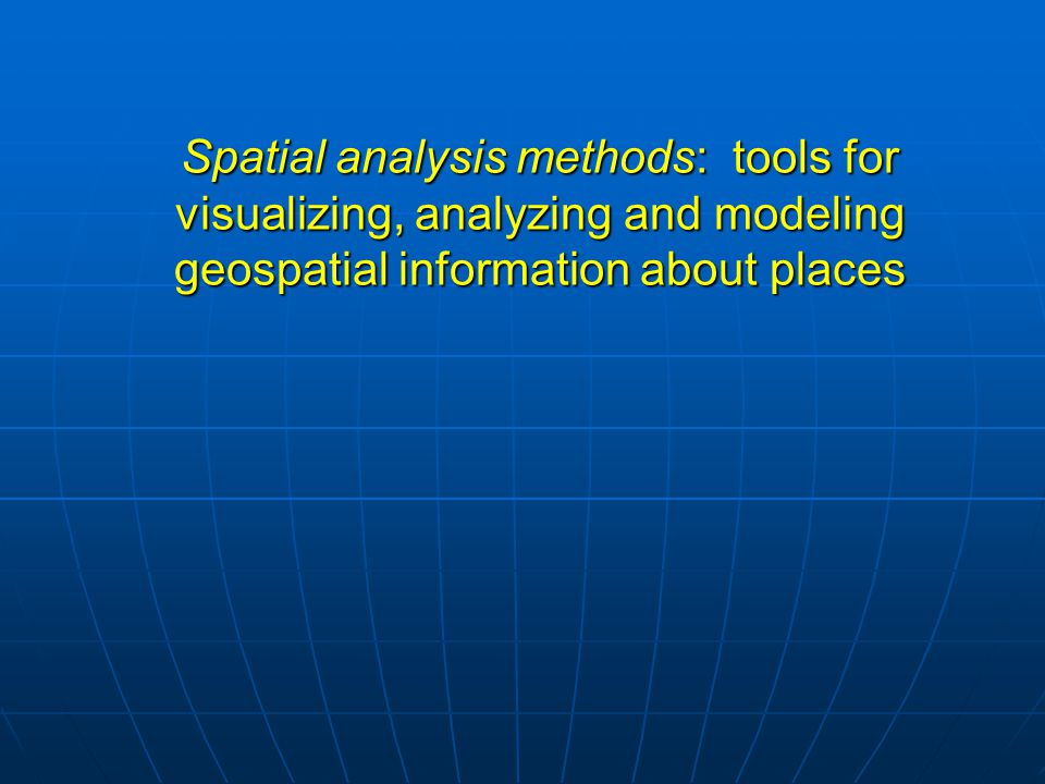 Spatial analysis methods: tools for visualizing, analyzing and modeling geospatial information about places
