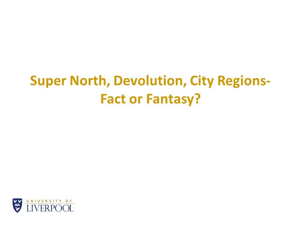 Super North, Devolution, City Regions- Fact or Fantasy?