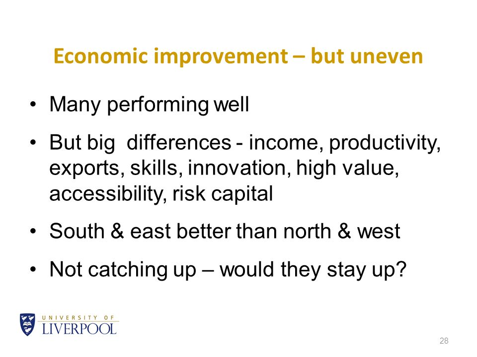 28 Economic improvement – but uneven Many performing well But big differences - income, productivity, exports, skills, innovation, high value, accessibility, risk capital South & east better than north & west Not catching up – would they stay up