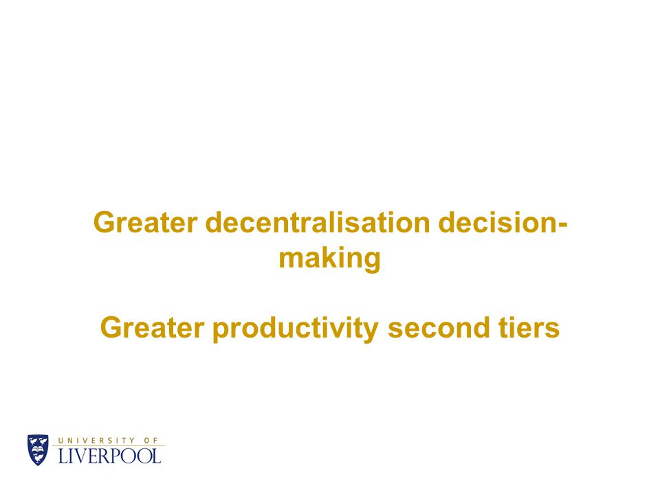 Greater decentralisation decision- making Greater productivity second tiers