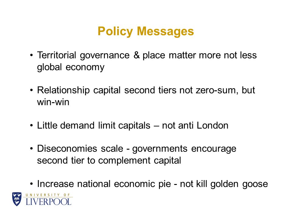 Policy Messages Territorial governance & place matter more not less global economy Relationship capital second tiers not zero-sum, but win-win Little demand limit capitals – not anti London Diseconomies scale - governments encourage second tier to complement capital Increase national economic pie - not kill golden goose