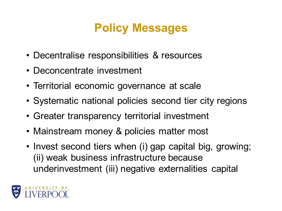 Policy Messages Decentralise responsibilities & resources Deconcentrate investment Territorial economic governance at scale Systematic national policies second tier city regions Greater transparency territorial investment Mainstream money & policies matter most Invest second tiers when (i) gap capital big, growing; (ii) weak business infrastructure because underinvestment (iii) negative externalities capital