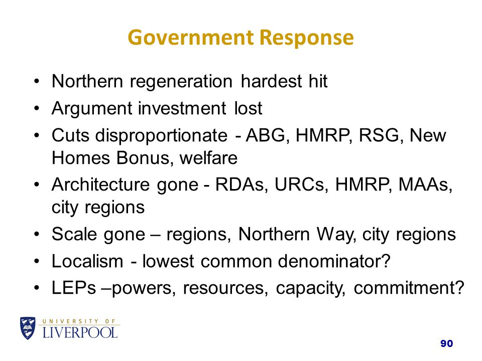 Government Response Northern regeneration hardest hit Argument investment lost Cuts disproportionate - ABG, HMRP, RSG, New Homes Bonus, welfare Architecture gone - RDAs, URCs, HMRP, MAAs, city regions Scale gone – regions, Northern Way, city regions Localism - lowest common denominator.