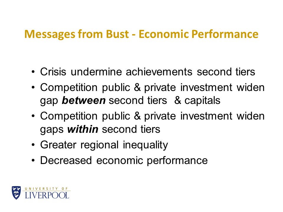 Messages from Bust - Economic Performance Crisis undermine achievements second tiers Competition public & private investment widen gap between second tiers & capitals Competition public & private investment widen gaps within second tiers Greater regional inequality Decreased economic performance