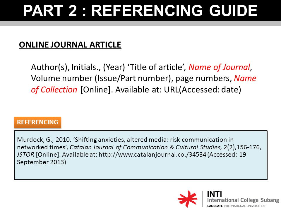 PART 2 : REFERENCING GUIDE ONLINE JOURNAL ARTICLE Author(s), Initials., (Year) 'Title of article', Name of Journal, Volume number (Issue/Part number), page numbers, Name of Collection [Online].