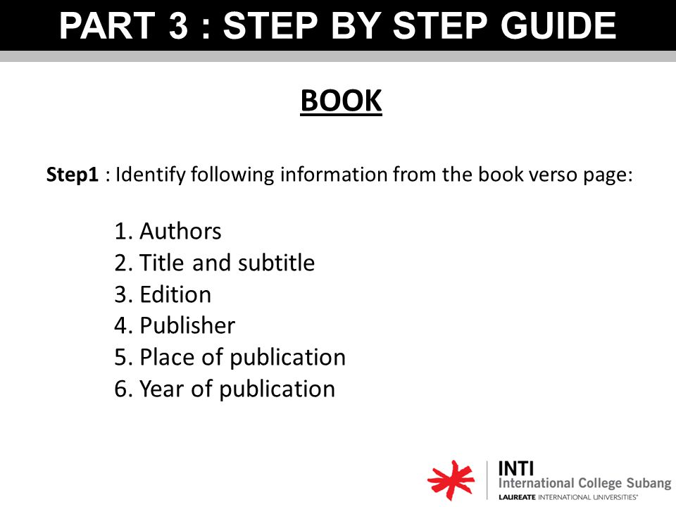 BOOK Step1 : Identify following information from the book verso page: 1.Authors 2.Title and subtitle 3.Edition 4.Publisher 5.Place of publication 6.Year of publication PART 3 : STEP BY STEP GUIDE