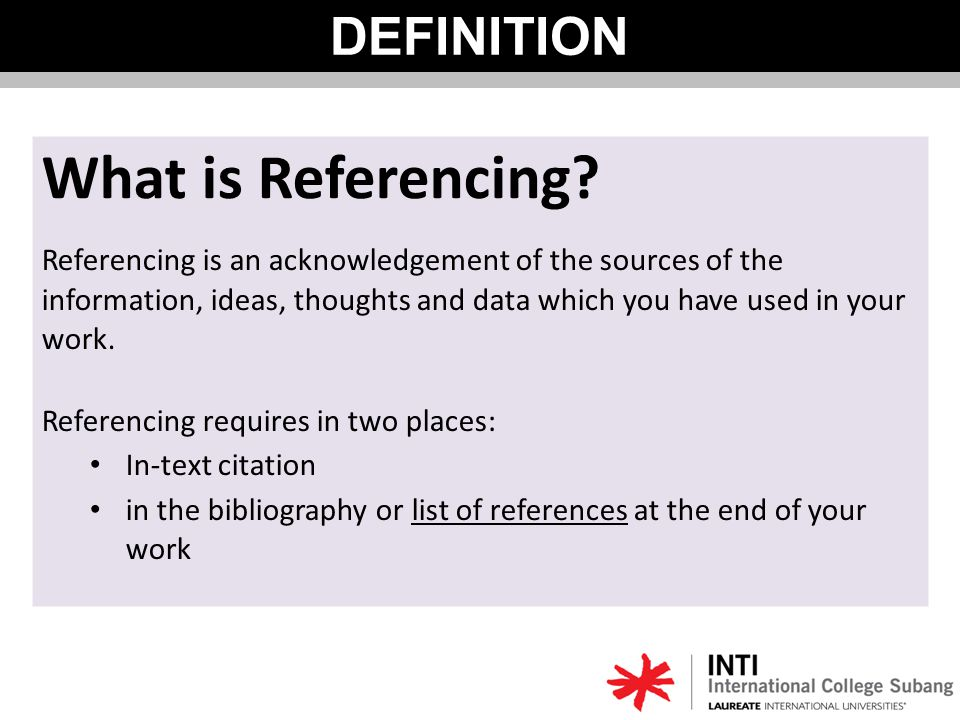 Referencing is an acknowledgement of the sources of the information, ideas, thoughts and data which you have used in your work.