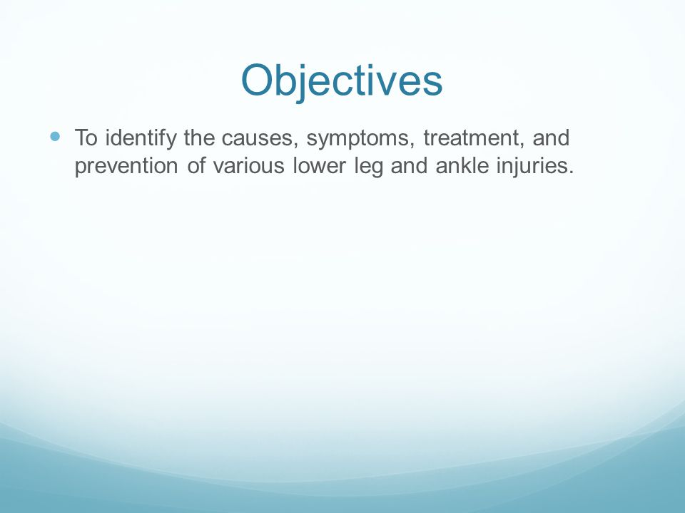 Objectives To identify the causes, symptoms, treatment, and prevention of various lower leg and ankle injuries.