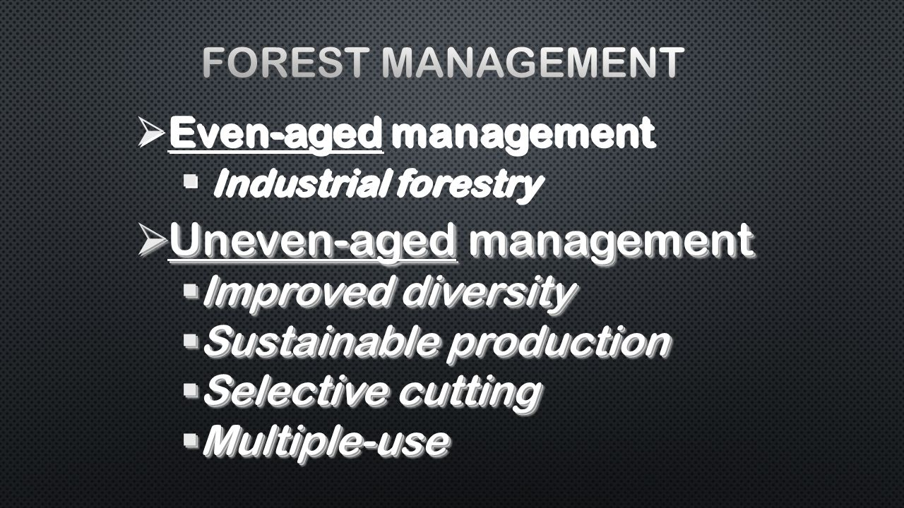  Even-aged management  Industrial forestry  Even-aged management  Industrial forestry  Uneven-aged management  Improved diversity  Sustainable production  Selective cutting  Multiple-use  Uneven-aged management  Improved diversity  Sustainable production  Selective cutting  Multiple-use
