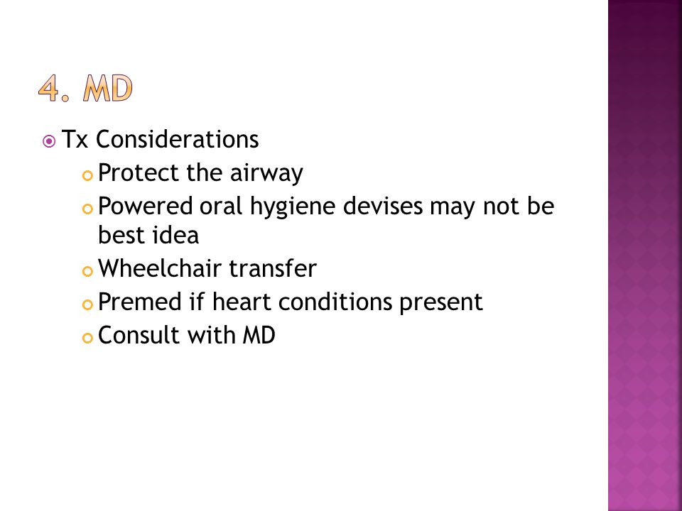  Tx Considerations Protect the airway Powered oral hygiene devises may not be best idea Wheelchair transfer Premed if heart conditions present Consult with MD