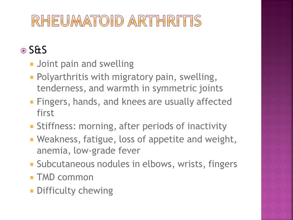  S&S  Joint pain and swelling  Polyarthritis with migratory pain, swelling, tenderness, and warmth in symmetric joints  Fingers, hands, and knees are usually affected first  Stiffness: morning, after periods of inactivity  Weakness, fatigue, loss of appetite and weight, anemia, low-grade fever  Subcutaneous nodules in elbows, wrists, fingers  TMD common  Difficulty chewing