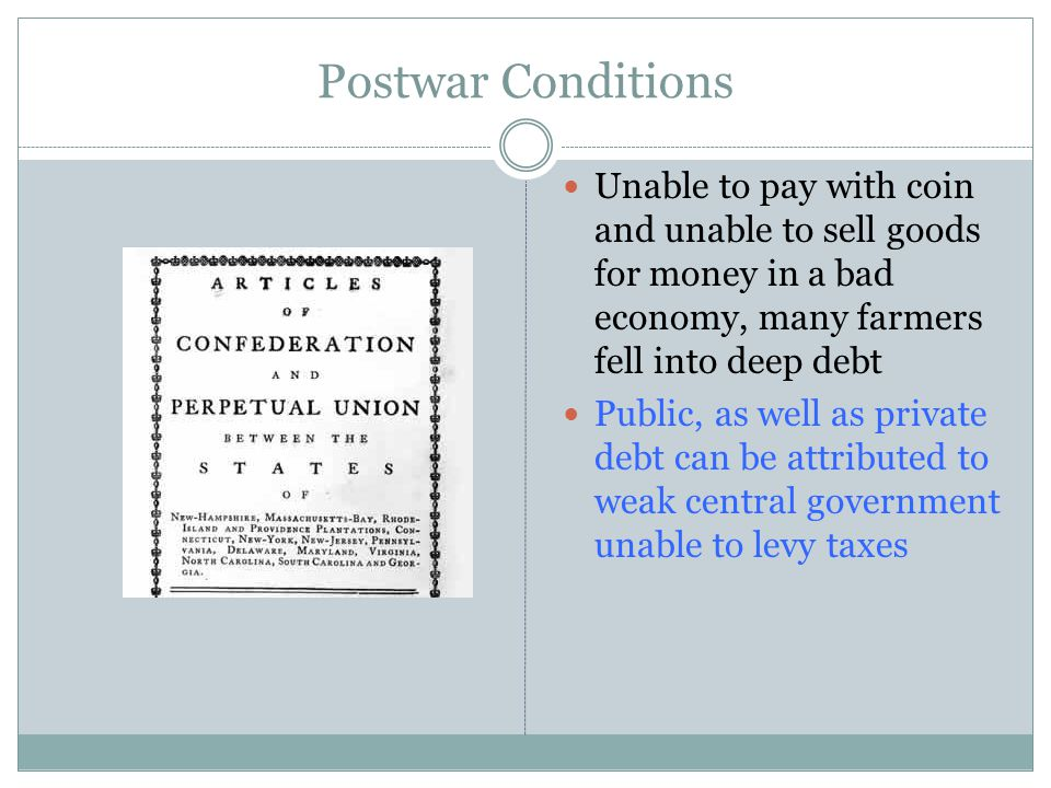 Postwar Conditions Unable to pay with coin and unable to sell goods for money in a bad economy, many farmers fell into deep debt Public, as well as private debt can be attributed to weak central government unable to levy taxes