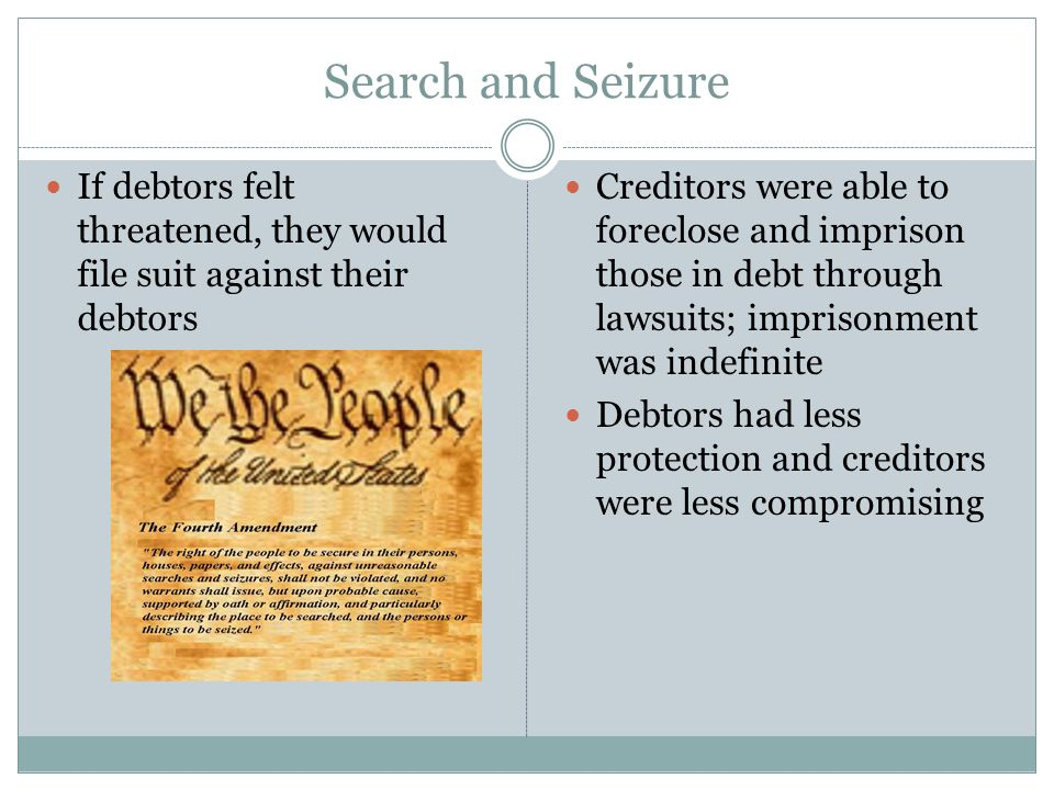 Search and Seizure If debtors felt threatened, they would file suit against their debtors Creditors were able to foreclose and imprison those in debt through lawsuits; imprisonment was indefinite Debtors had less protection and creditors were less compromising